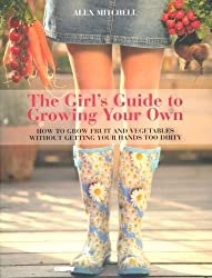 The Girl's Guide to Growing Your Own: How to Grow Fruit and Vegetables Without Getting Your Hands Too Dirty