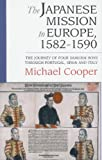 The Japanese Mission to Europe, 1582-1590 : The Journey of Four Samurai Boys Through Portugal, Spain and Italy, Cooper, Michael, 1901903389