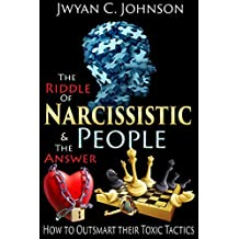 The Riddle of Narcissistic People & The Answer: How to Recognize & Outsmart their Toxic Tactics