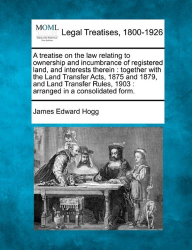 A treatise on the law relating to ownership and incumbrance of registered land, and interests therein: together with the Land Transfer Acts, 1875 and ... 1903 : arranged in a consolidated form.
