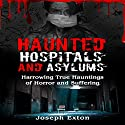 Haunted Hospitals and Asylums: Harrowing True Hauntings of Horror and Suffering: Haunted Asylums, Book 1 Audiobook by Joseph Exton Narrated by Michael Goldsmith