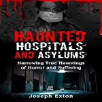 Haunted Hospitals and Asylums: Harrowing True Hauntings of Horror and Suffering: Haunted Asylums, Book 1 | Joseph Exton