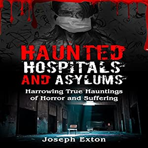 Haunted Hospitals and Asylums: Harrowing True Hauntings of Horror and Suffering Audiobook