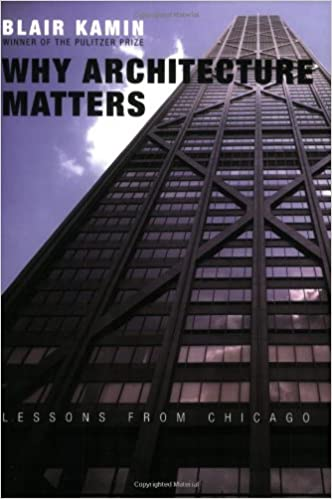 Why Architecture Matters: Lessons From Chicago: Blair Kamin: 9780226423227:  Amazon.com: Books