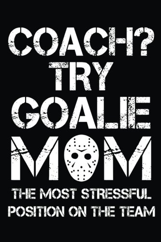 Coach? Try Goalie Mom The Most Stressful Position On The Team: Journal Notebook Plain, 6 x 9, 108 Lined Pages (diary, notebook, journal)