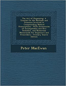 Book The Art of Dispensing: A Treatise on the Methods and Processes Involved in Compounding Medical Prescriptions: With Dictionaries of Incompatib