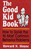 The Good Kid Book : How to Solve the 16 Most Common Behavior Problems, Sloane, Howard N., 0878223037