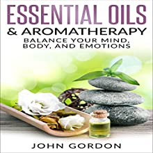 Essential Oils & Aromatherapy: Balance Your Mind, Body, and Emotions Audiobook by John Gordon Narrated by Kent Bates