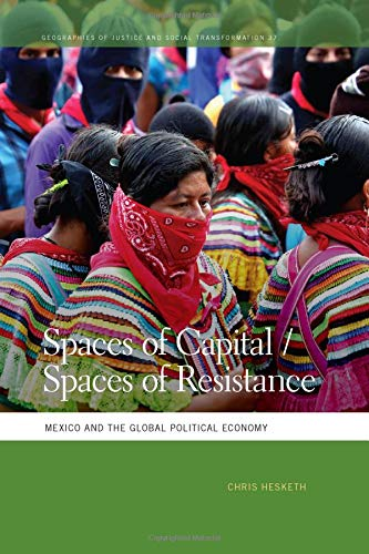 Download Spaces of Capital/Spaces of Resistance: Mexico and the Global Political Economy (Geographies of Justice and Social Transformation Ser.) pdf epub