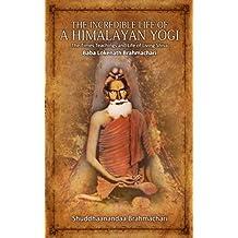 The Incredible Life of a Himalayan Yogi: The Times, Teachings and Life of Living Shiva: Baba Lokenath Brahmachari
