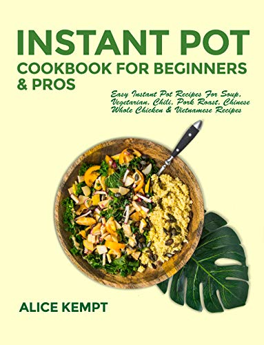 Instant Pot Cookbook for Beginners and Pros: Easy Instant Pot Recipes for Soup, Vegetarian, Chili, Pork Roast, Chinese, Whole Chicken & Vietnamese Recipes