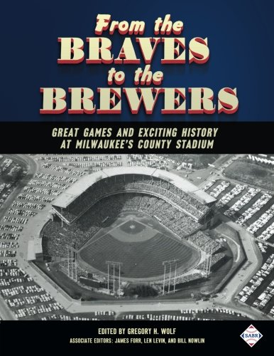 From the Braves to the Brewers: Great Games and Exciting History at Milwaukee's County Stadium (SABR Digital Library) (Volume 39) - Milwaukee Braves Stadium