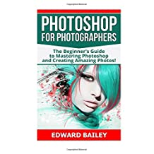 Photoshop for Photographers: The Beginners Guide To Mastering Photoshop And Creating Amazing Photos!!!