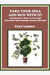 Take Your Idea and Run With It! 25 Expansive Ways to Leverage Your Ideas into Multiple Income Streams Kindle Edition