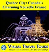 QUEBEC CITY: CANADA'S CHARMING NOUVELLE FRANCE - A Travelogue - Read Before You Go or On The Way (Visual Travel Tours Book 126)