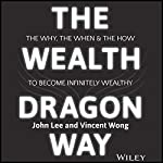 The Wealth Dragon Way: The Why, the When and the How to Become Infinitely Wealthy | John Lee,Vincent Wong