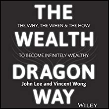 The Wealth Dragon Way: The Why, the When and the How to Become Infinitely Wealthy Audiobook by John Lee, Vincent Wong Narrated by Malcolm Hamilton