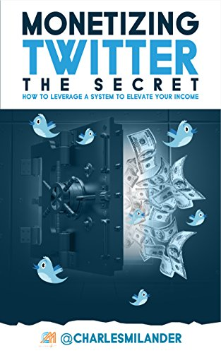 Monetizing Twitter - The Secret: How to Leverage a System to Elevate your Income by Charles Milander