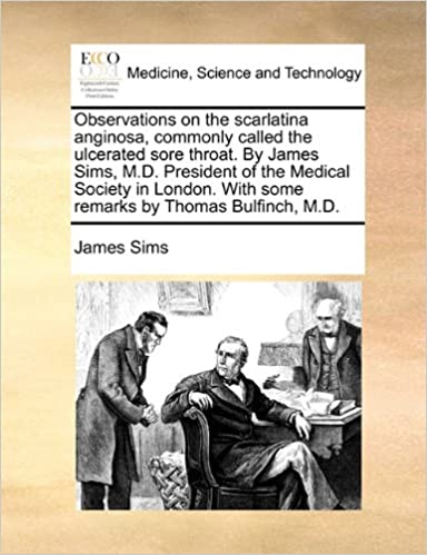 Observations on the scarlatina anginosa, commonly called the ulcerated sore throat. By James Sims, M.D. President of the Medical Society in London. With some remarks by Thomas Bulfinch, M.D.