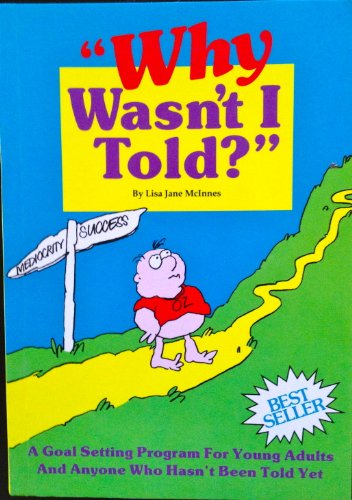 WHY WASN'T I TOLD? A GOAL SETTING PROGRAM FOR YOUNG ADULTS AND ANYONE WHO HASN'T BEEN TOLD YET ()