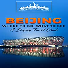 Beijing: Where to Go, What to See - a Beijing Travel Guide (China,Shanghai,Beijing,Xian,Peking,Guilin,Hong Kong, Book 3) Audiobook by  Worldwide Travellers Narrated by Paul Gewuerz