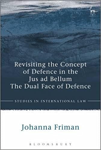 Revisiting the Concept of Defence in the Jus ad Bellum: The Dual Face of Defence (Studies in International Law)