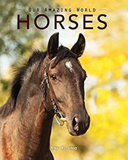 Horses: Amazing Pictures & Fun Facts on Animals in Nature (Our Amazing World Series Book 2) by [de Silva, Kay]