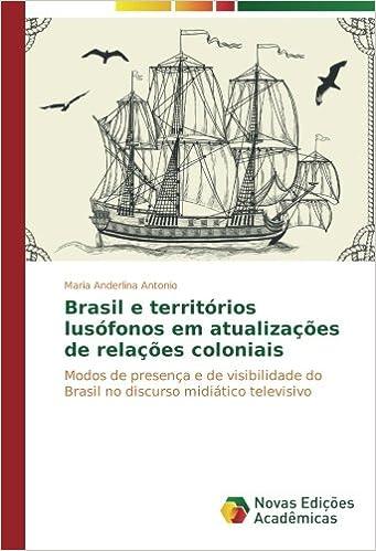 Brasil e territórios lusófonos em atualizações de relações coloniais: Modos de presença e de visibilidade do Brasil no discurso midiático televisivo ...
