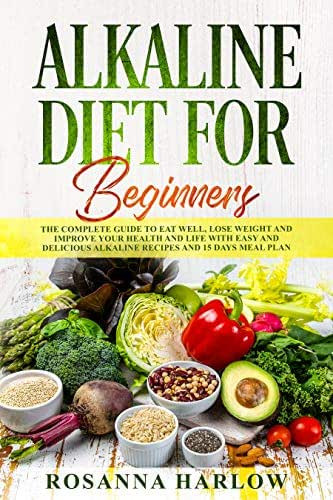 Alkaline Diet For Beginners: The Complete Guide To Eat Well, Lose Weight and Improve Your Health and Life with Easy and Delicious Alkaline Recipes and 15 Days Meal Plan