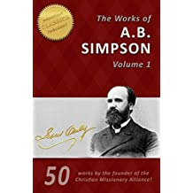 The Life and Works of A. B. Simpson, 50-in-1 (Illustrated): The Fourfold Gospel, Wholly Sanctified, Gospel of Healing and many more by the founder of the Christian and Missionary Alliance