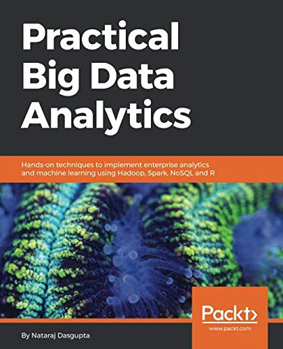 Practical Big Data Analytics: Hands-on techniques to implement enterprise analytics and machine learning using Hadoop, Spark, NoSQL and R (Big Data Analytics With R And Hadoop)