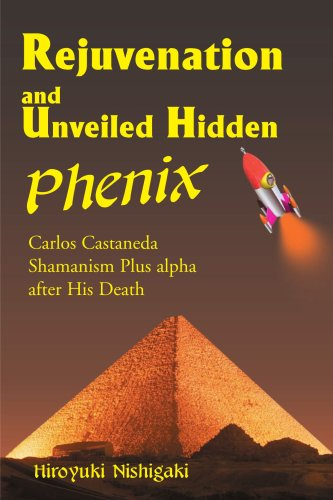 Rejuvenation and Unveiled Hidden Phenix: Carlos Castaneda Shamanism Plus a after His Death