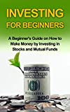 INVESTING FOR BEGINNERS: A Beginner's Guide on how to Make Money by Investing in Stocks and Mutual Funds (investing, investing in stocks, investing in mutual funds,investing basics)
