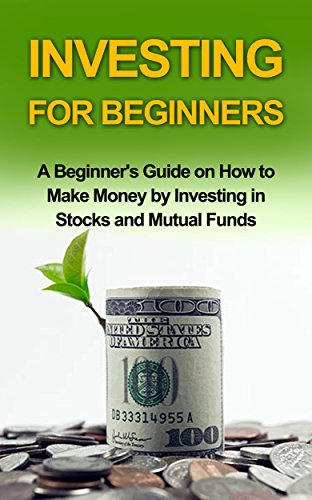 INVESTING FOR BEGINNERS: A Beginner's Guide on how to Make Money by Investing in Stocks and Mutual Funds (investing, investing in stocks, investing in mutual funds,investing basics) (Books On Stock Option Trading)