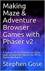 Making Maze & Adventure Browser Games with Phaser v2: A Starter Kit for Adventure story plots & labyrinth Mazes for RPGs Game Mechanics (Making Browser Games with Phaser v2 Book 3)