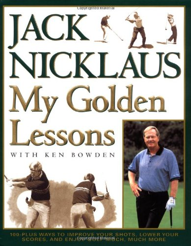 (My Golden Lessons: 100-Plus Ways to Improve Your Shots, Lower Your Scores and Enjoy Golf Much, Much)