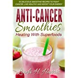 Anti-Cancer Smoothies: Healing With Superfoods: 35 Delicious Smoothie Recipes to Fight Cancer, Live Healthy and...