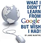 What I Didn't Learn from Google but Wish I Had: How to Harness the Internet to Create a Fulltime Income Online | Jamie McIntyre