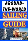 Around-the-World Sailing Guide, Alan Phillips, 1453823409
