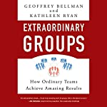 Extraordinary Groups: How Ordinary Teams Achieve Amazing Results | Geoffrey M. Bellman,Kathleen D. Ryan