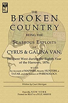 The Broken Country: Being the Scabrous Exploits of Cyrus & Galina Van, Hellbent West during the Eighth Year of the Harrows, 1876; with an Account of Mappers, ... Bounty Hunters, a Tatar, and the Science ... by [Merrigan, Court]
