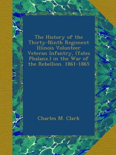 The History of the Thirty-Ninth Regiment Illinois Volunteer Veteran Infantry, (Yates Phalanx.) in the War of the Rebellion. 1861-1865 ebook