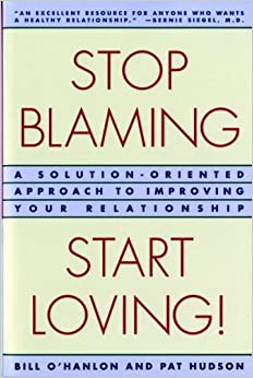 Stop Blaming, Start Loving!: A Solution-Oriented Approach to Improving Your Relationship [Paperback] [1996] (Author) Patricia Hudson O'Hanlon, Bill O'Hanlon