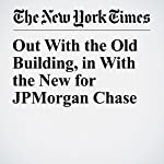 Out With the Old Building, in With the New for JPMorgan Chase   Charles V. Bagli