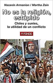 No Es La Religión, Estúpido. Chiíes Y Suníes, La Utilidad De Un Conflicto por Nazanin Armanian epub