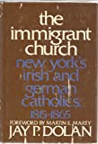 The Immigrant Church : New York's Irish and German Catholics, 1815-1865, Dolan, Jay P., 0801817080