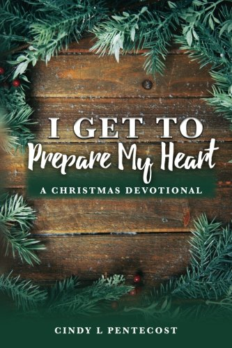 I Get To Prepare My Heart: A Christmas Devotional by Cindy L Pentecost