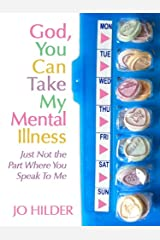 God, You Can Take My Mental Illness, Just Not The Part Where You Speak To Me. Kindle Edition