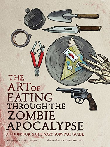 The Art of Eating through the Zombie Apocalypse: A Cookbook and Culinary Survival Guide by Smart Pop