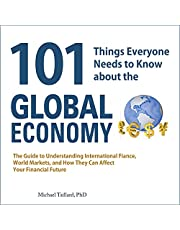 101 Things Everyone Needs to Know about the Global Economy: The Guide to Understanding International Finance, World Markets, and How They Can Affect Your ... Future (101 Things Everyone Needs/Know)